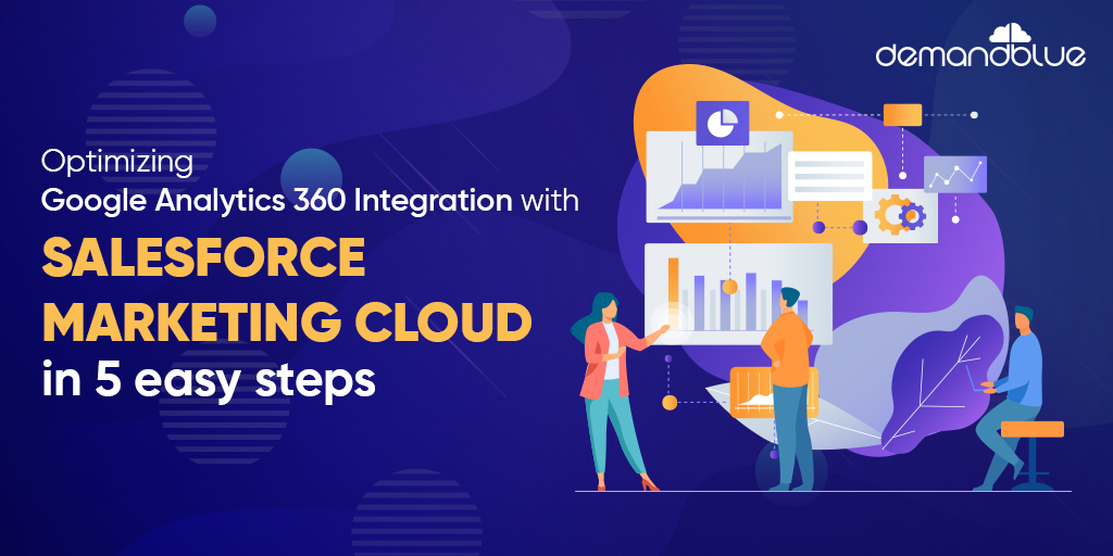Get the most out of Google Analytics 360 Integration with Marketing Cloud in 5 simple steps