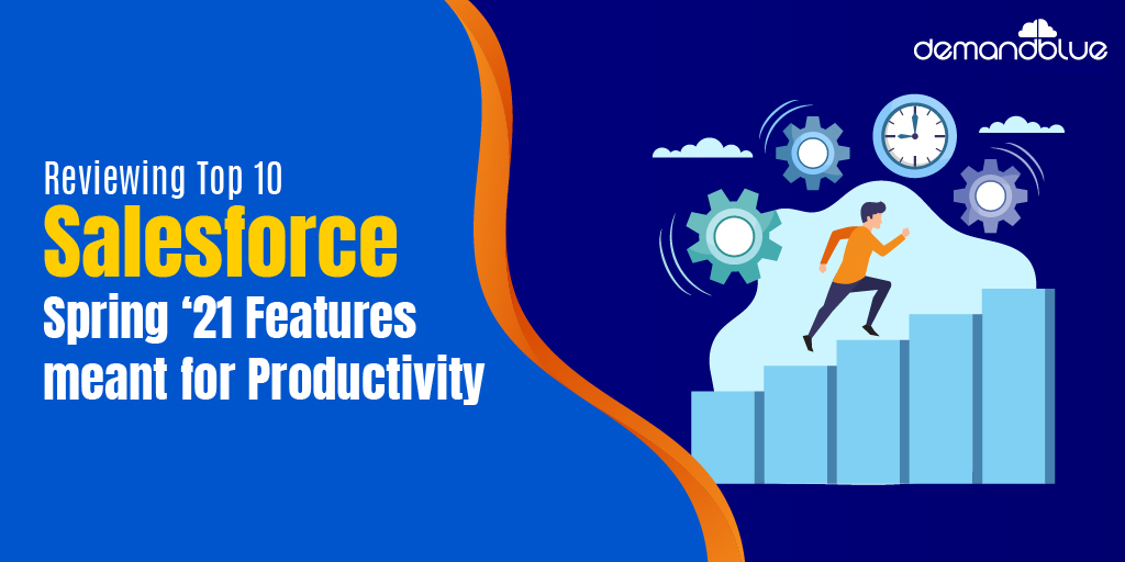 Top 10 Spring '21 release features that can enhance your Salesforce experience